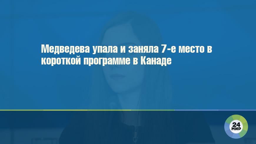 Медведева упала и заняла 7-е место в короткой программе в Канаде