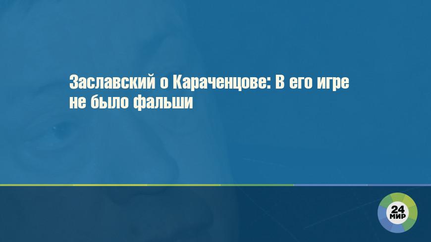 Заславский о Караченцове: В его игре не было фальши