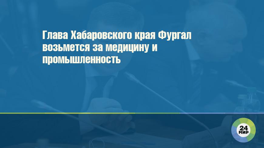 Глава Хабаровского края Фургал возьмется за медицину и промышленность