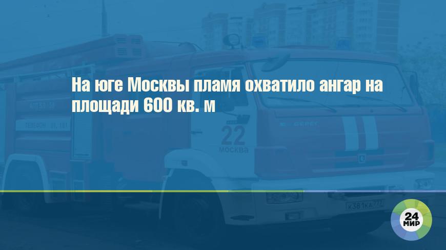 На юге Москвы пламя охватило ангар на площади 600 кв. м