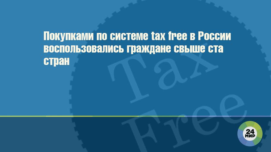 Покупками по системе tax free в России воспользовались граждане свыше ста стран