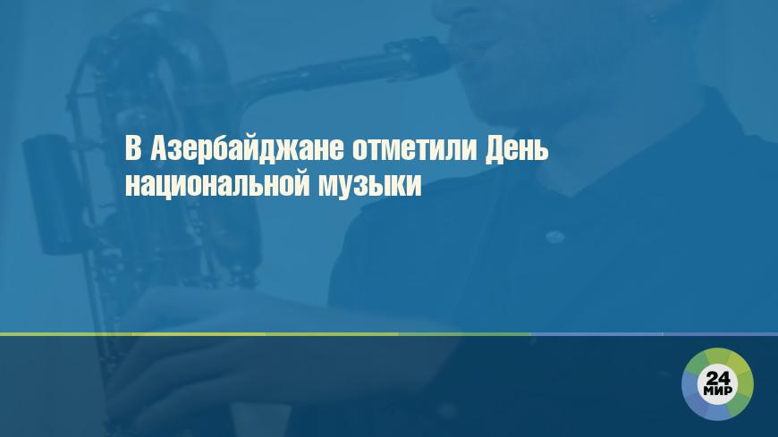 В Азербайджане отметили День национальной музыки