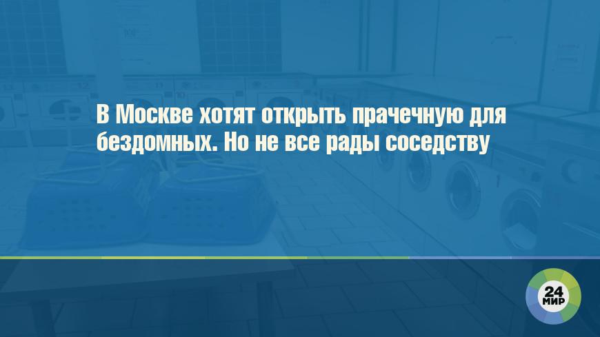 В Москве хотят открыть прачечную для бездомных. Но не все рады соседству