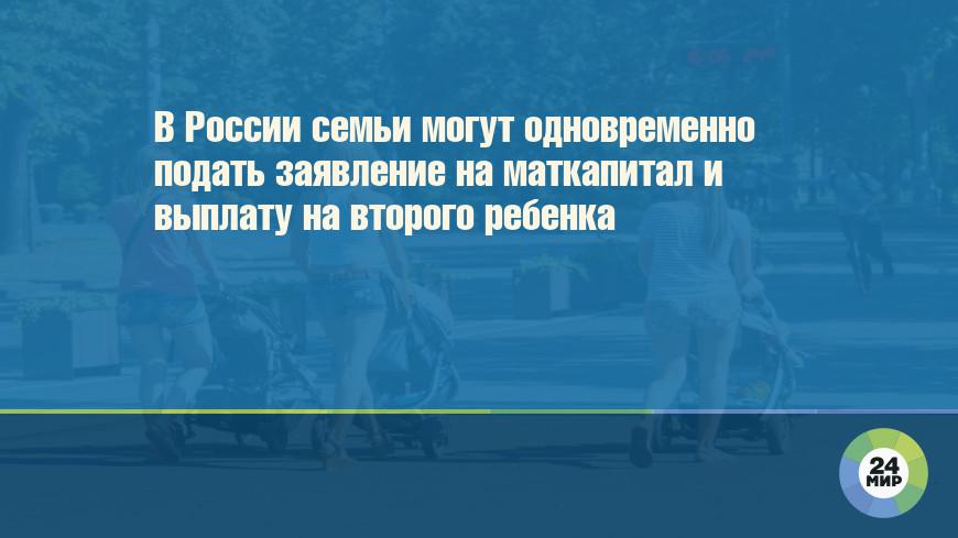 В России семьи могут сразу подать заявления на маткапитал и выплату на второго ребенка
