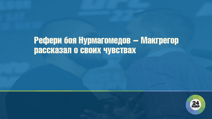 Рефери боя Нурмагомедов – Макгрегор рассказал о своих чувствах