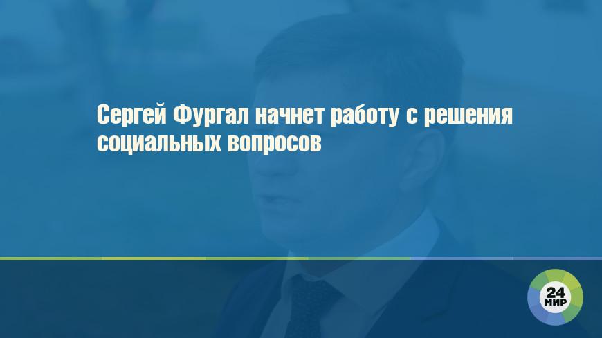 Сергей Фургал начнет работу с решения социальных вопросов