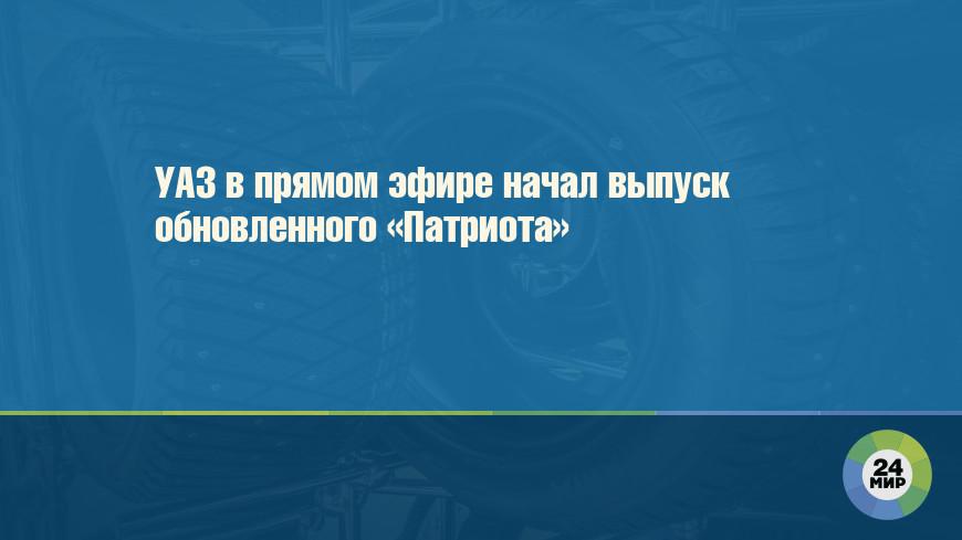 УАЗ в прямом эфире начал выпуск обновленного «Патриота»