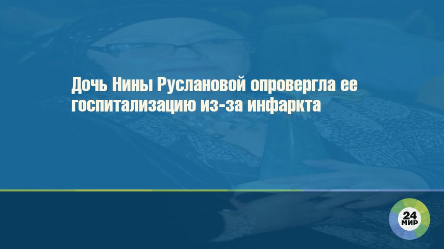 Дочь Нины Руслановой опровергла ее госпитализацию из-за инфаркта