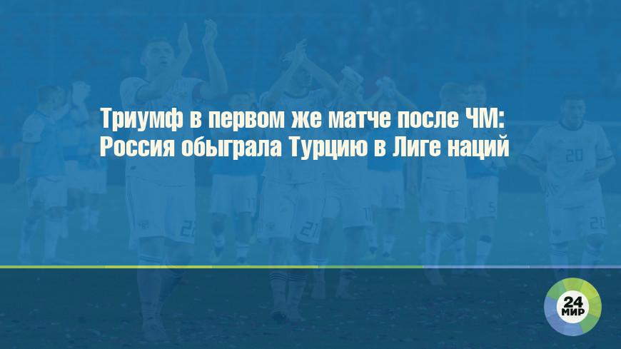 Триумф в первом же матче после ЧМ: Россия обыграла Турцию в Лиге наций