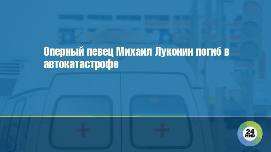 Оперный певец Михаил Луконин погиб в автокатастрофе
