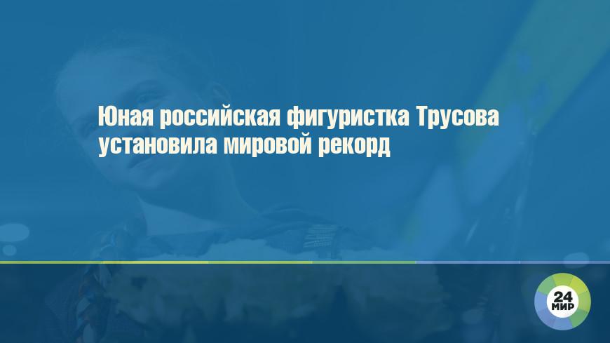 Юная российская фигуристка Трусова установила мировой рекорд