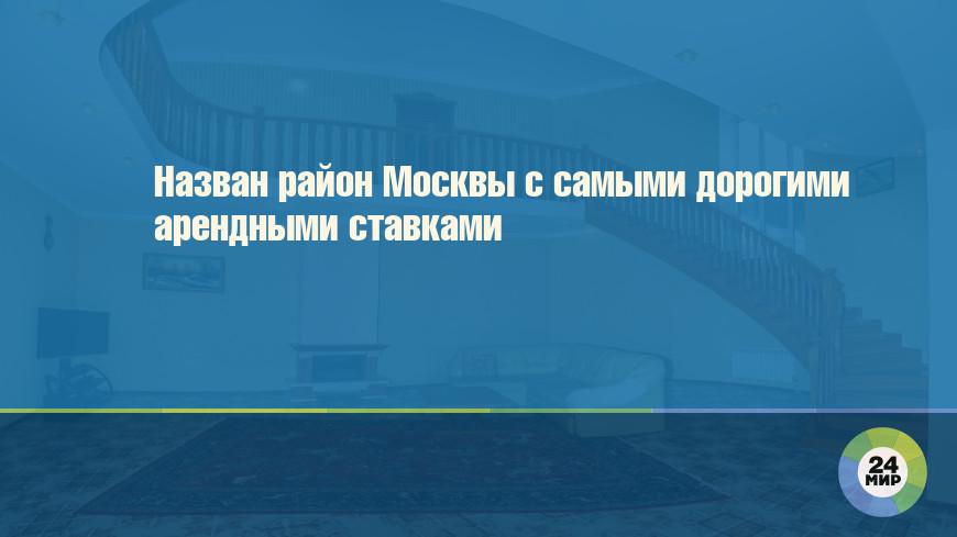 Назван район Москвы с самыми дорогими арендными ставками