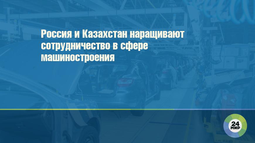 Россия и Казахстан наращивают сотрудничество в сфере машиностроения