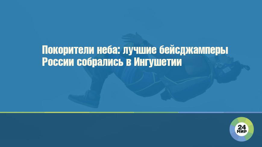 Покорители неба: лучшие бейсджамперы России собрались в Ингушетии