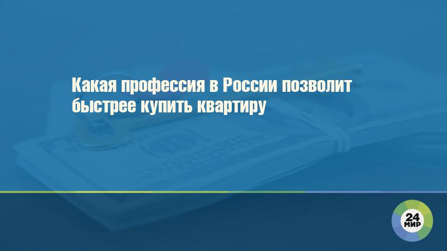 Какая профессия в России позволит быстрее купить квартиру