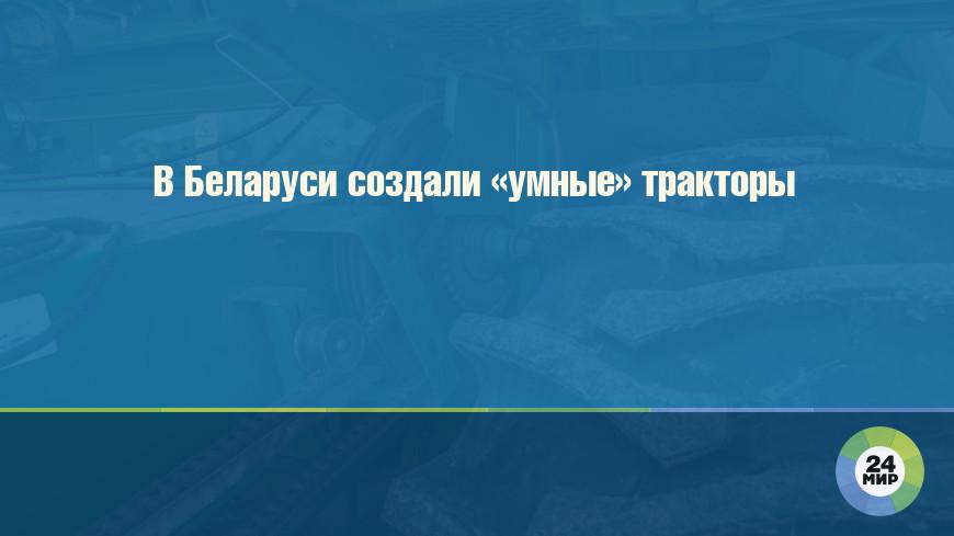 В Беларуси создали «умные» тракторы