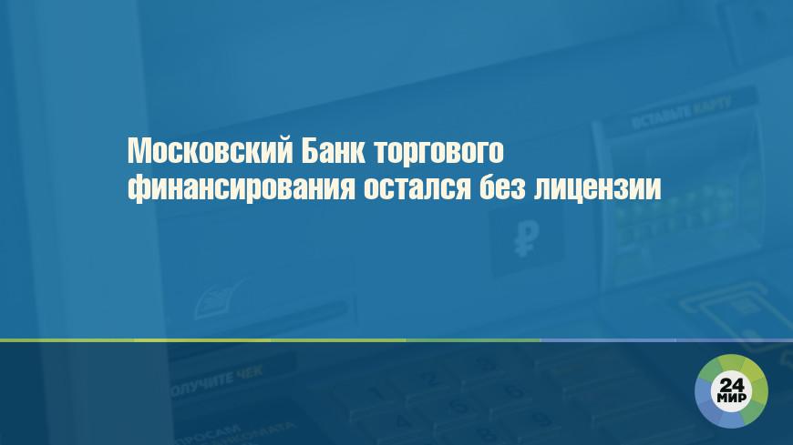 Московский Банк торгового финансирования остался без лицензии
