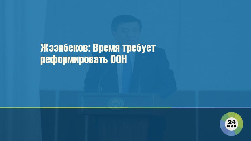 Жээнбеков: Время требует реформировать ООН
