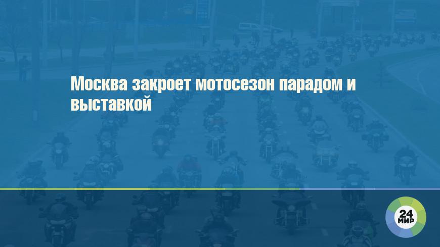 Москва закроет мотосезон парадом и выставкой