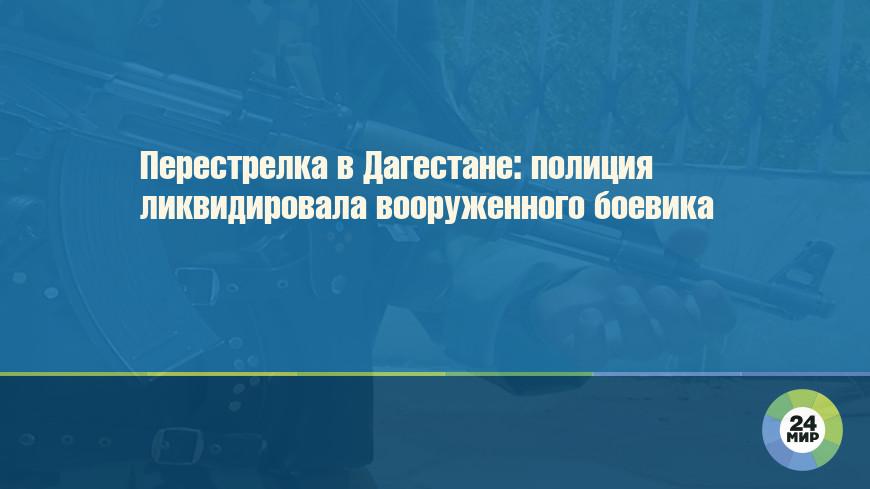 Перестрелка в Дагестане: полиция ликвидировала вооруженного боевика