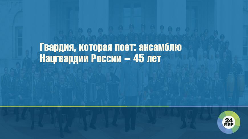 Гвардия, которая поет: ансамблю Нацгвардии России – 45 лет