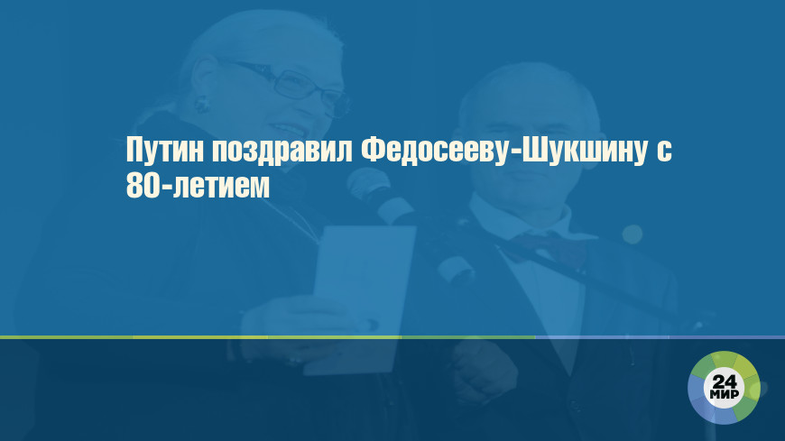 Путин поздравил Федосееву-Шукшину с 80-летием