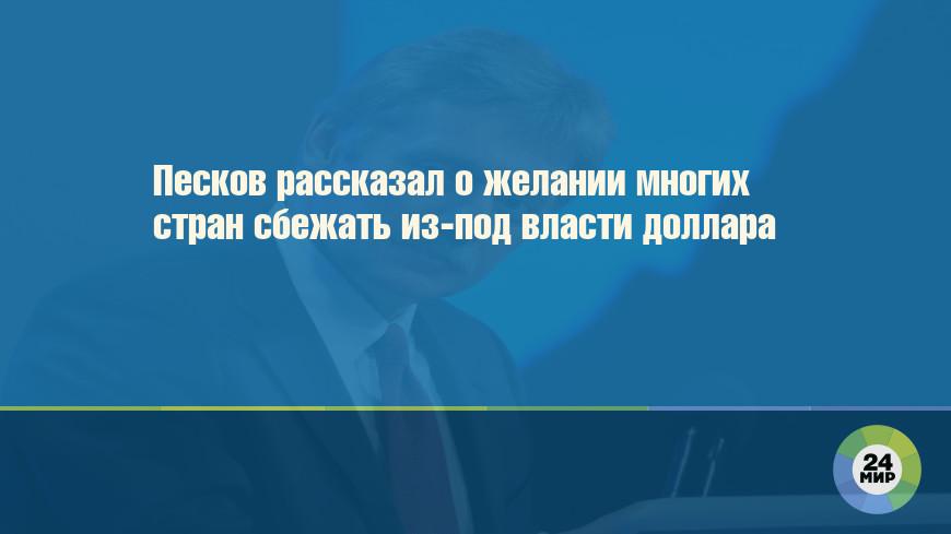 Песков рассказал о желании многих стран сбежать из-под власти доллара