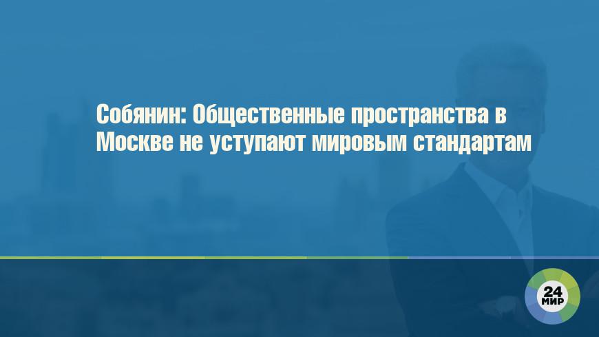 Собянин: Общественные пространства в Москве не уступают мировым стандартам