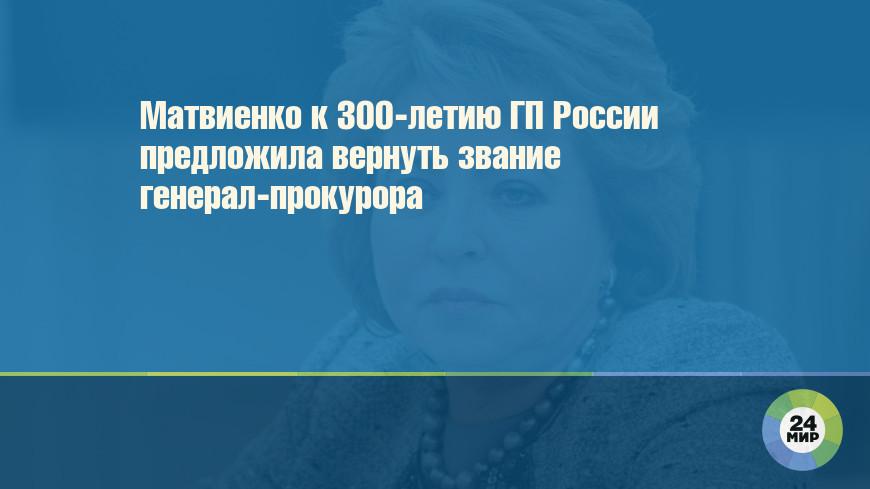 Матвиенко к 300-летию ГП России предложила вернуть звание генерал-прокурора