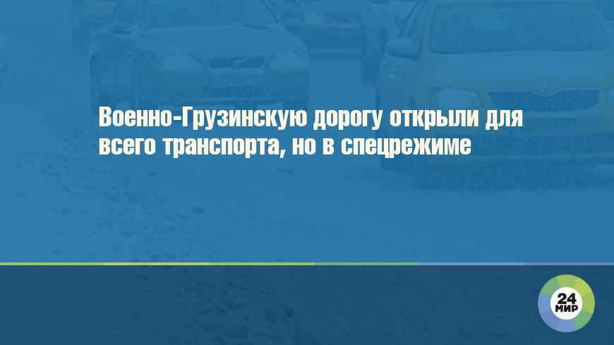 Военно-Грузинскую дорогу открыли для всего транспорта, но в спецрежиме
