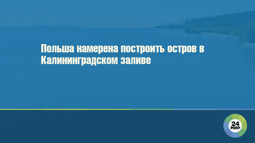 Польша намерена построить остров в Калининградском заливе