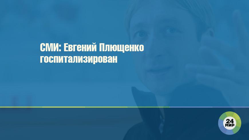 СМИ: Евгений Плющенко госпитализирован