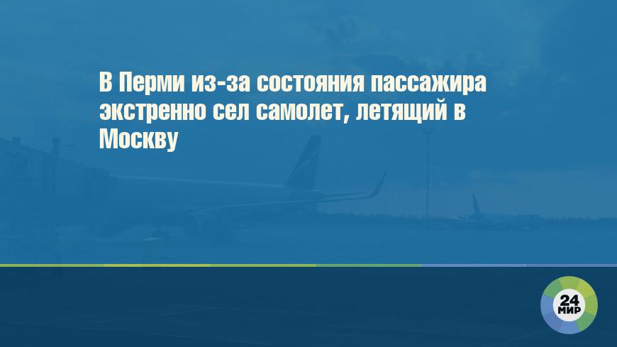 В Перми из-за состояния пассажира экстренно сел самолет, летящий в Москву
