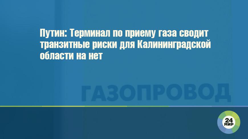 Путин: Терминал по приему газа сводит транзитные риски для Калининградской области на нет