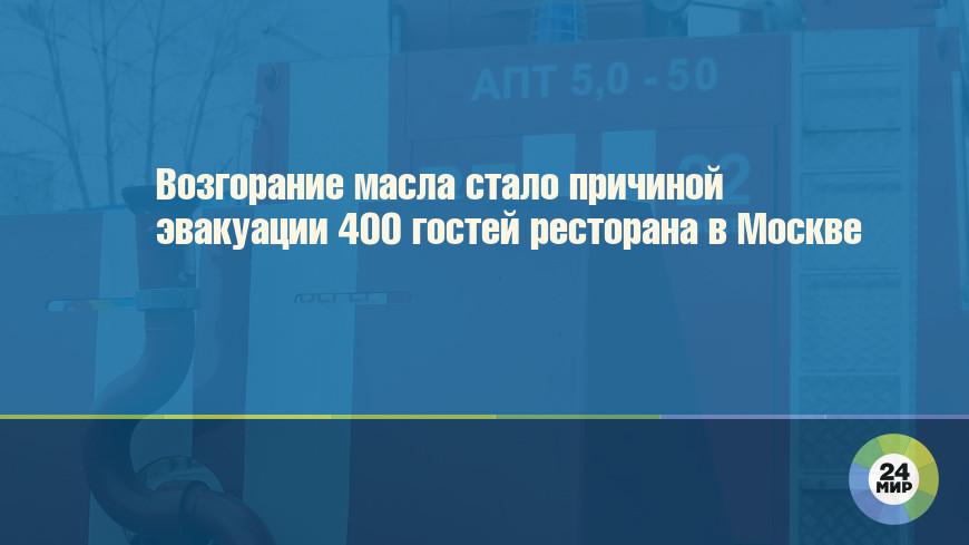 Возгорание масла стало причиной эвакуации 400 гостей ресторана в Москве