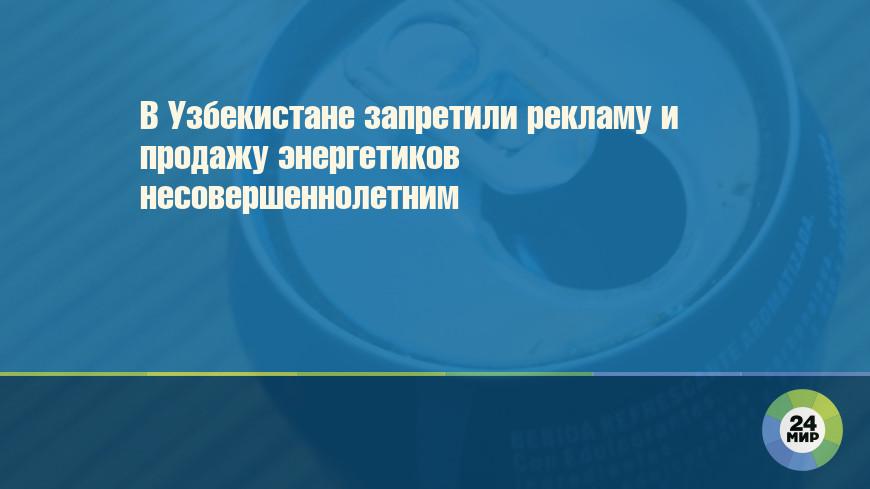 В Узбекистане запретили рекламу и продажу энергетиков несовершеннолетним