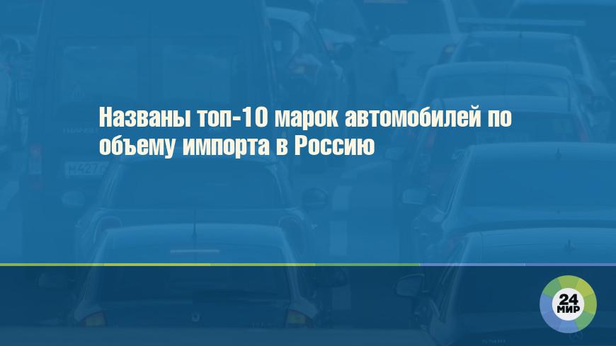 Названы топ-10 марок автомобилей по объему импорта в Россию