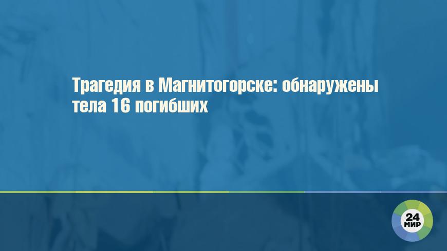 Трагедия в Магнитогорске: обнаружены тела 16 погибших