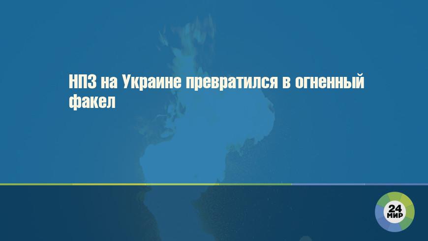 НПЗ на Украине превратился в огненный факел