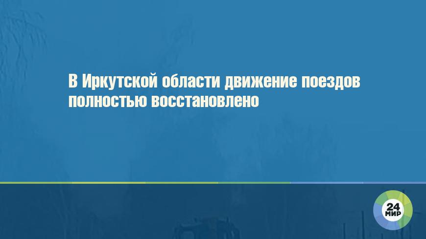 В Иркутской области движение поездов полностью восстановлено