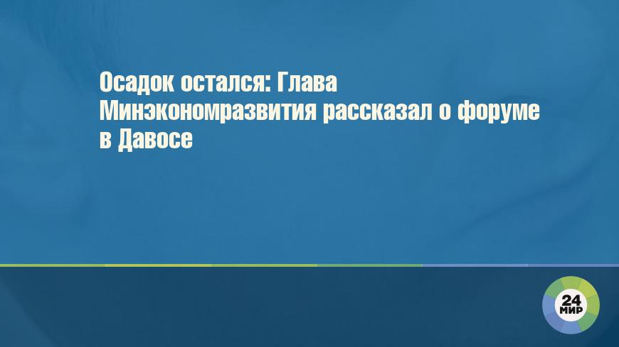 Осадок остался: Глава Минэкономразвития рассказал о форуме в Давосе