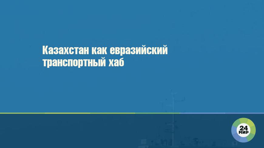 Казахстан как евразийский транспортный хаб