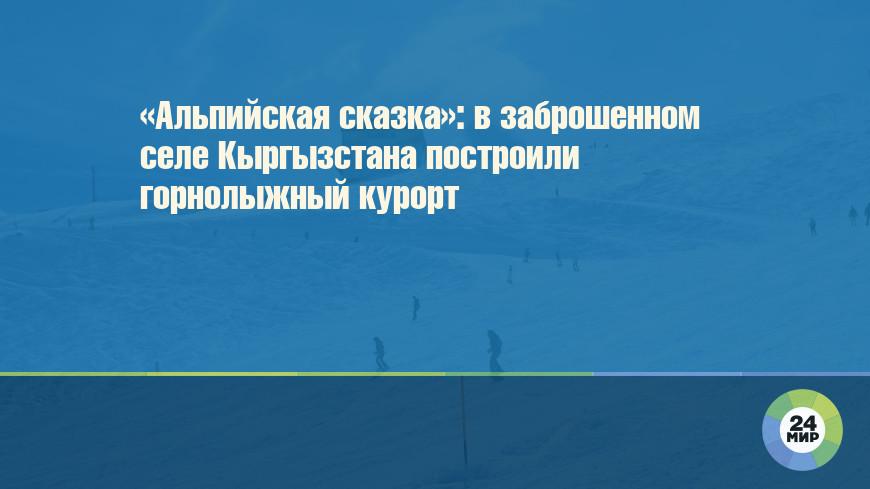 «Альпийская сказка»: в заброшенном селе Кыргызстана построили горнолыжный курорт