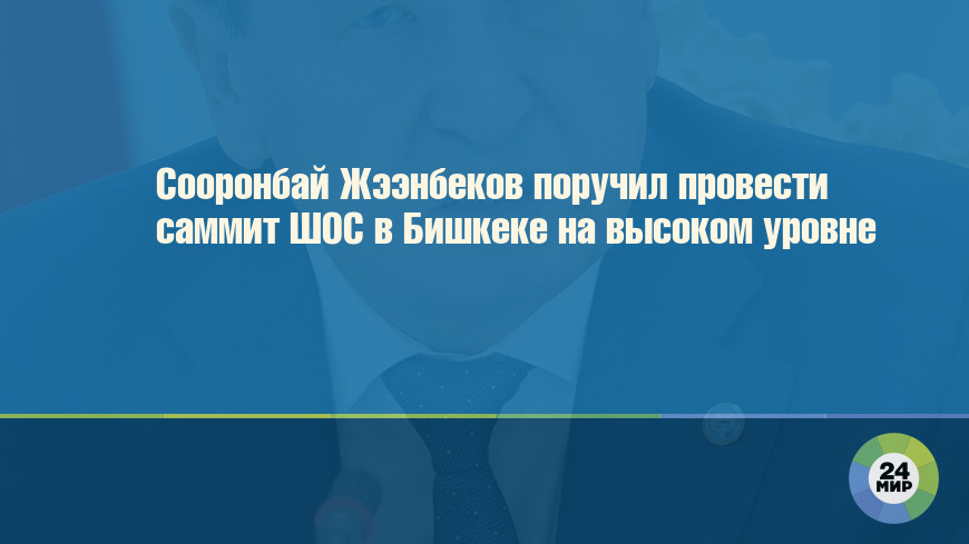 Сооронбай Жээнбеков поручил провести саммит ШОС в Бишкеке на высоком уровне