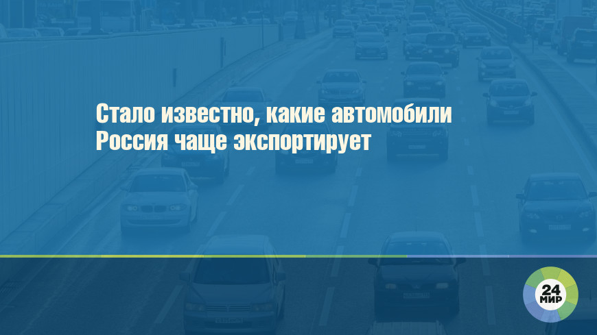 Стало известно, какие автомобили Россия чаще экспортирует
