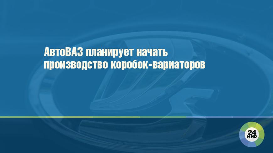 АвтоВАЗ планирует начать производство коробок-вариаторов