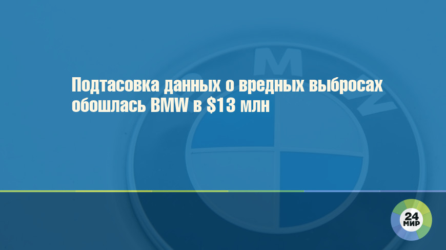 Подтасовка данных о вредных выбросах обошлась BMW в $13 млн