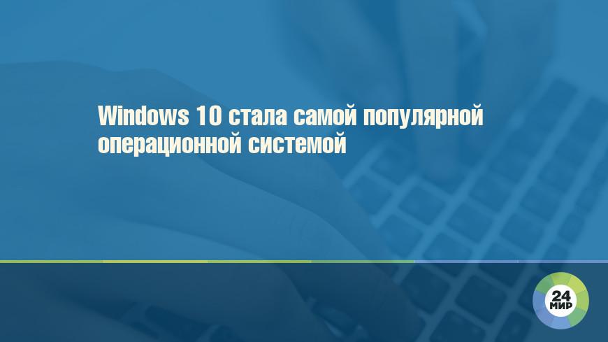 Windows 10 стала самой популярной операционной системой