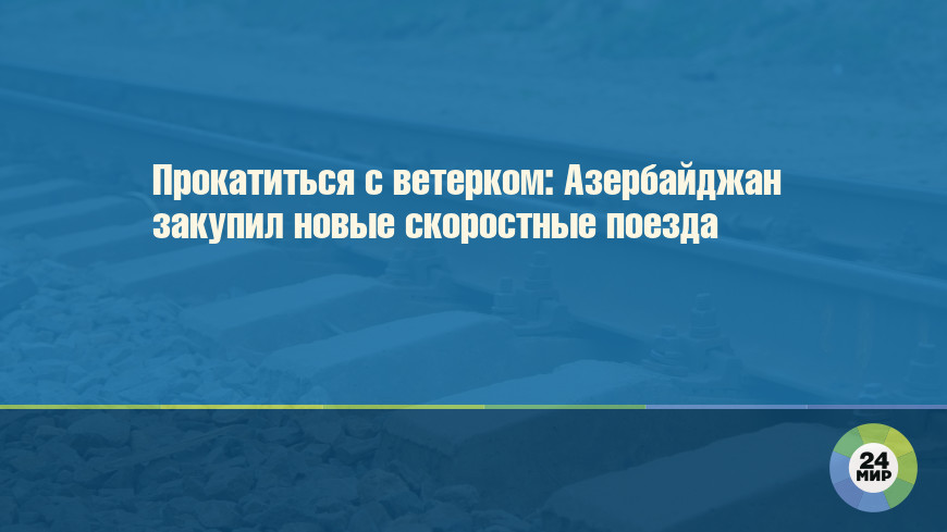 Прокатиться с ветерком: Азербайджан закупил новые скоростные поезда