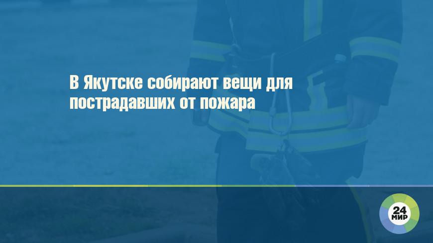 В Якутске собирают вещи для пострадавших от пожара